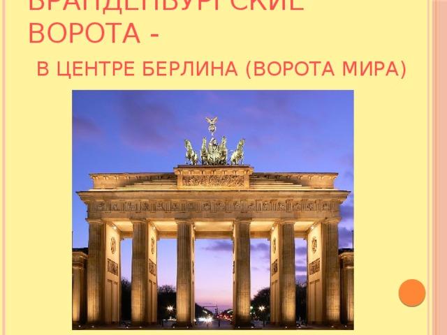 Бранденбургские ворота -   в центре Берлина (Ворота мира)