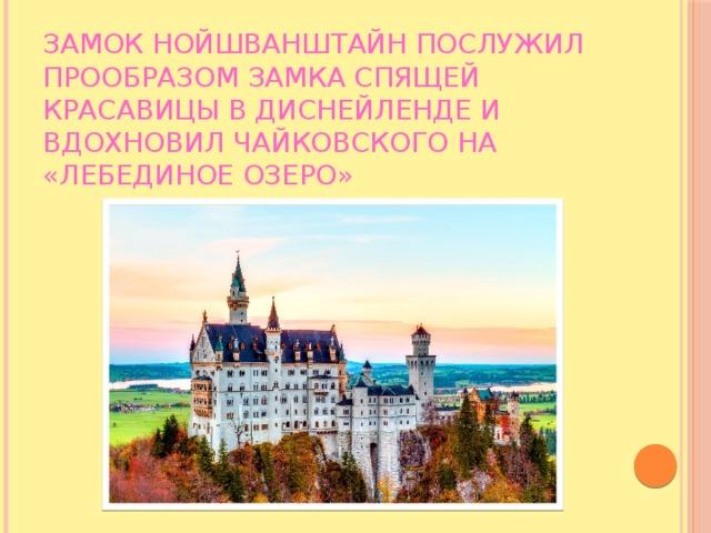 Замок Нойшванштайн послужил прообразом Замка Спящей красавицы в Диснейленде и вдохновил Чайковского на «Лебединое озеро»