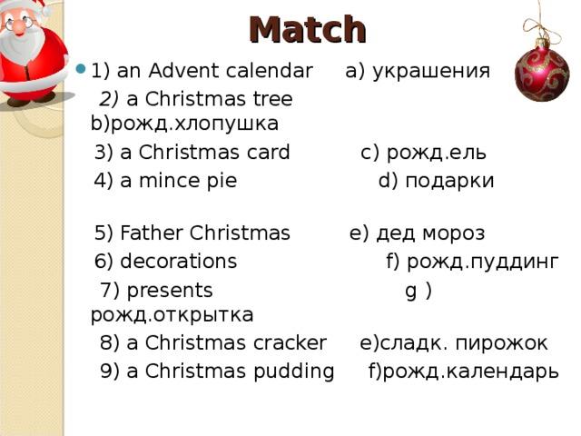 Match 1) an Advent calendar a) украшения  2) a Christmas tree  b) рожд.хлопушка  3) a Christmas  card с) рожд.ель  4) a mince pie  d) подарки  5) Father Christmas  e) дед мороз  6) decorations  f) рожд.пуддинг  7) presents  g  ) рожд.открытка  8) a Christmas cracker  e) сладк. пирожок  9) a Christmas pudding  f) рожд.календарь