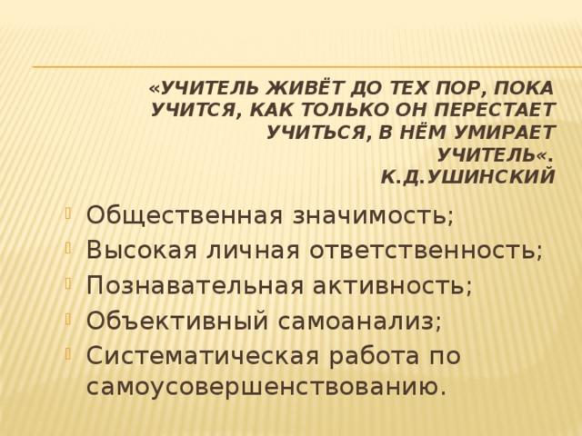 « Учитель живёт до тех пор, пока учится, как только он перестает учиться, в нём умирает учитель«.  К.Д.Ушинский