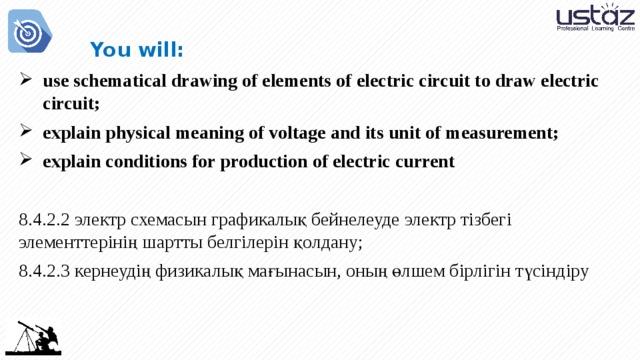 You will: use schematical drawing of elements of electric circuit to draw electric circuit; explain physical meaning of voltage and its unit of measurement; explain conditions for production of electric current 8.4.2.2 электр схемасын графикалық бейнелеуде электр тізбегі элементтерінің шартты белгілерін қолдану; 8.4.2.3 кернеудің физикалық мағынасын, оның өлшем бірлігін түсіндіру