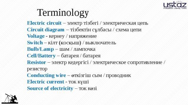 Terminology Electric circuit – электр тізбегі / электрическая цепь Circuit diagram – тізбектін сұлбасы / схема цепи Voltage - кернеу / напряжение Switch – кілт (қосқыш) / выключатель Bulb/Lamp – шам / лампочка Cell/Battery – батарея / батарея Resistor – электр кедергісі / электрическое сопротивление / резистор Conducting wire – өткізгіш сым / проводник Electric current - ток күші Source of electricity – ток көзі