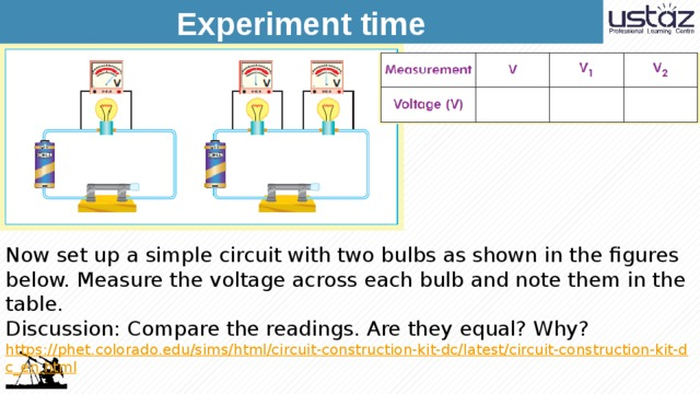 Experiment time Now set up a simple circuit with two bulbs as shown in the figures below. Measure the voltage across each bulb and note them in the table. Discussion: Compare the readings. Are they equal? Why? https://phet.colorado.edu/sims/html/circuit-construction-kit-dc/latest/circuit-construction-kit-dc_en.html