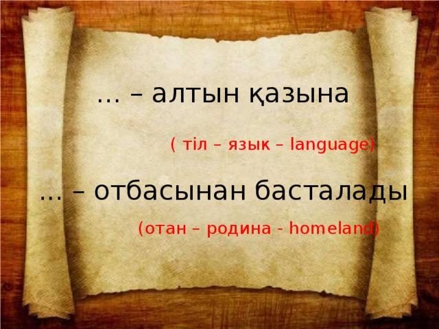 ... – алтын қазына ( тіл – язык – language) ... – отбасынан басталады (отан – родина - homeland)