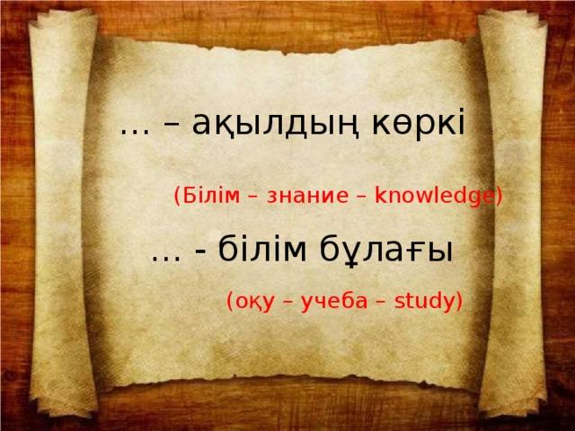 ... – ақылдың көркі (Білім – знание – knowledge) ... - білім бұлағы (оқу – учеба – study)
