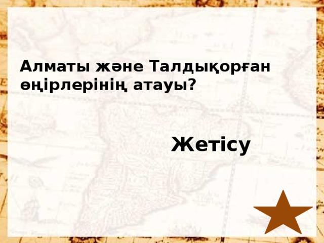 Алматы және Талдықорған өңірлерінің атауы?  Жетісу