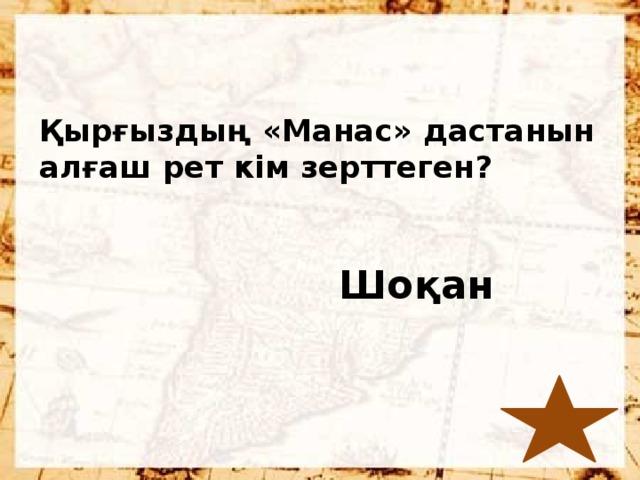 Қырғыздың «Манас» дастанын алғаш рет кім зерттеген?  Шоқан