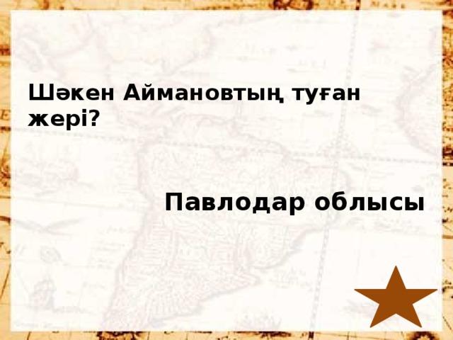 Шәкен Аймановтың туған жері?  Павлодар облысы
