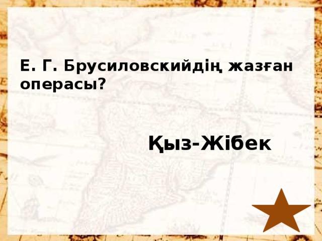 Е. Г. Брусиловскийдің жазған операсы?  Қыз-Жібек