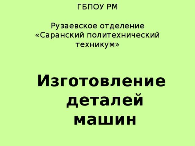 ГБПОУ РМ   Рузаевское отделение  «Саранский политехнический техникум»    Изготовление деталей машин