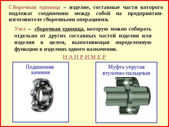 Сборочная единица  – изделие, составные части которого подлежат соединению между собой на предприятии-изготовителе сборочными операциями. Узел –  сборочная единица , которую можно собирать отдельно от других составных частей изделия или изделия в целом, выполняющая определенную функцию в изделиях одного назначения. Н А П Р И М Е Р Муфта упругая втулочно-пальцевая Подшипник  качения