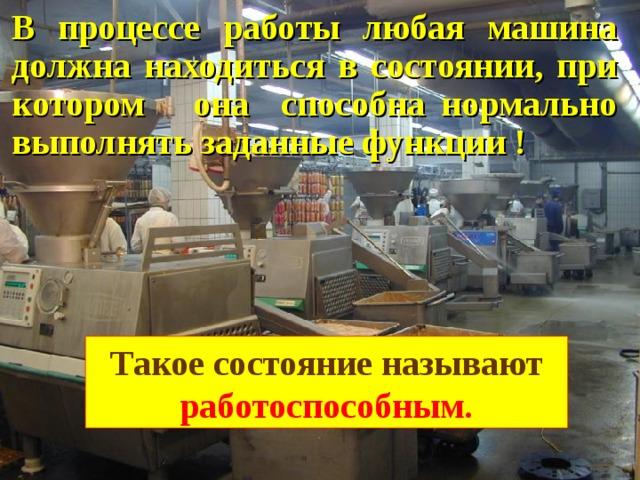 В процессе работы любая машина должна находиться в состоянии, при котором она способна нормально выполнять заданные функции ! Такое состояние называют работоспособным.