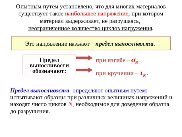 Опытным путем установлено, что для многих материалов существует такое наибольшее напряжение , при котором материал выдерживает, не разрушаясь,  неограниченное количество циклов нагружения . Это напряжение назвают –  предел выносливости .  при изгибе – σ R  . Предел выносливости обозначают: при кручении –  τ R  . Предел выносливости   определяют опытным путем: испытывают образцы при различных величинах напряжений и находят число циклов N , необходимое для доведения образца до разрушения.