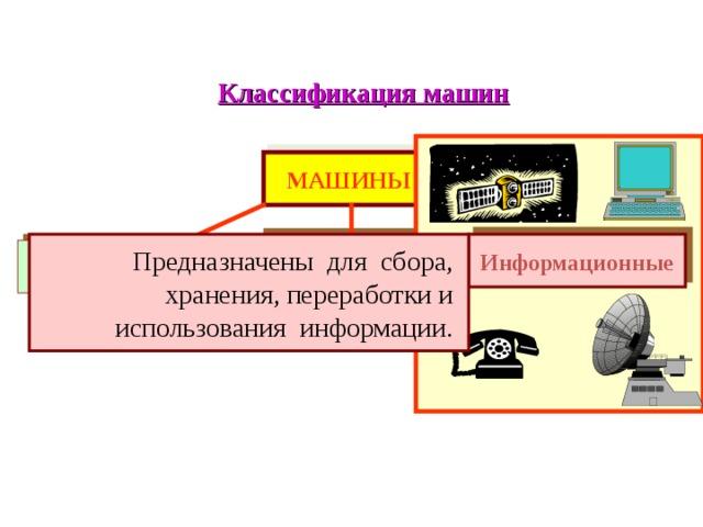 Классификация машин МАШИНЫ Рабочие Информационные Предназначены для сбора, хранения, переработки и использования информации. Энергетические