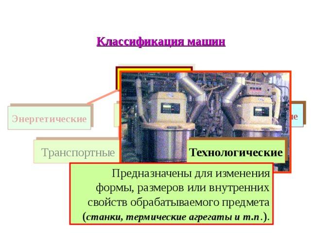Классификация машин МАШИНЫ Рабочие Информационные Энергетические Транспортные Технологические Предназначены для изменения формы, размеров или внутренних свойств обрабатываемого предмета ( станки, термические агрегаты и т.п .).