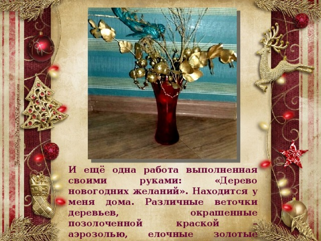 И ещё одна работа выполненная своими руками: «Дерево новогодних желаний». Находится у меня дома. Различные веточки деревьев, окрашенные позолоченной краской – аэрозолью, елочные золотые шары, бусы.