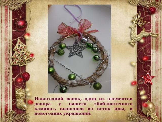 Новогодний венок, один из элементов декора у нашего «библиотечного камина», выполнен из веток ивы, и новогодних украшений.