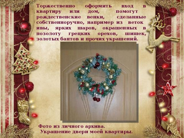 Торжественно оформить вход в квартиру или дом, помогут рождественские венки, сделанные собственноручно, например из веток ивы, ярких шаров, окрашенных в позолоту грецких орехов, шишек, золотых бантов ипрочих украшений.  Фото из личного архива.  Украшение двери моей квартиры.
