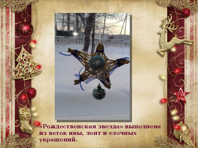 «Рождественская звезда» выполнена из веток ивы, лент и елочных украшений.