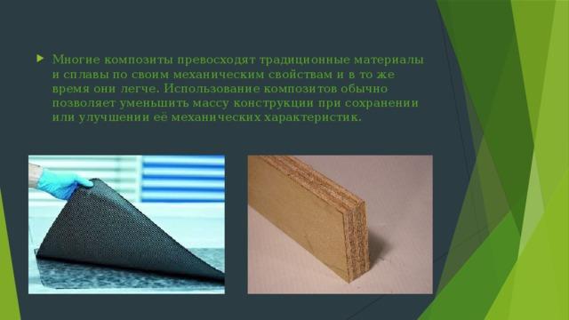 Многие композиты превосходят традиционные материалы и сплавы по своим механическим свойствам и в то же время они легче. Использование композитов обычно позволяет уменьшить массу конструкции при сохранении или улучшении её механических характеристик.