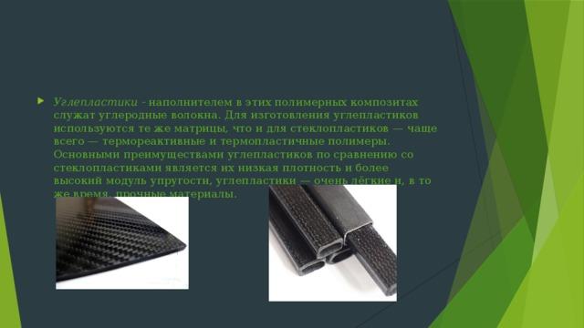Углепластики - наполнителем в этих полимерных композитах служат углеродные волокна. Для изготовления углепластиков используются те же матрицы, что и для стеклопластиков— чаще всего— термореактивные и термопластичные полимеры. Основными преимуществами углепластиков по сравнению со стеклопластиками является их низкая плотность и более высокий модуль упругости, углепластики— очень лёгкие и, в то же время, прочные материалы.