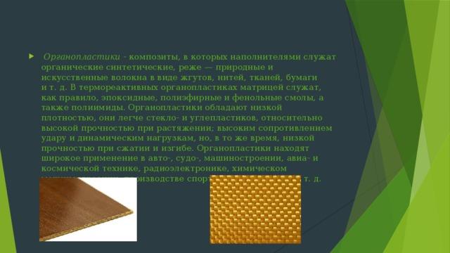 Органопластики - композиты, в которых наполнителями служат органические синтетические, реже— природные и искусственные волокна в виде жгутов, нитей, тканей, бумаги ит.д. В термореактивных органопластиках матрицей служат, как правило, эпоксидные, полиэфирные и фенольные смолы, а также полиимиды. Органопластики обладают низкой плотностью, они легче стекло- и углепластиков, относительно высокой прочностью при растяжении; высоким сопротивлением удару и динамическим нагрузкам, но, в то же время, низкой прочностью при сжатии и изгибе. Органопластики находят широкое применение в авто-, судо-, машиностроении, авиа- и космической технике, радиоэлектронике, химическом машиностроении, производстве спортивного инвентаря ит.д.