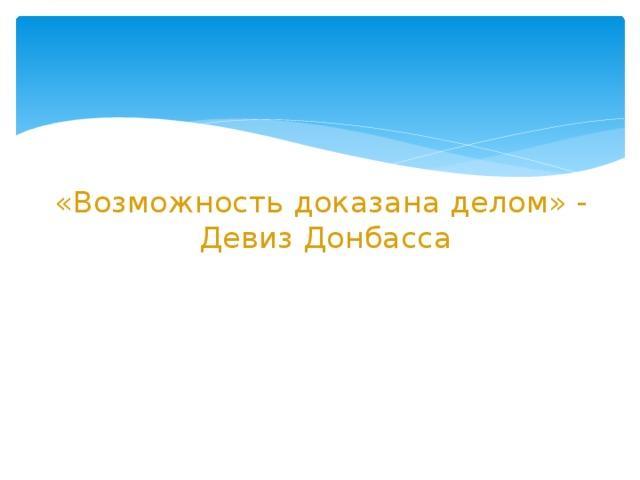 «Возможность доказана делом» -  Девиз Донбасса