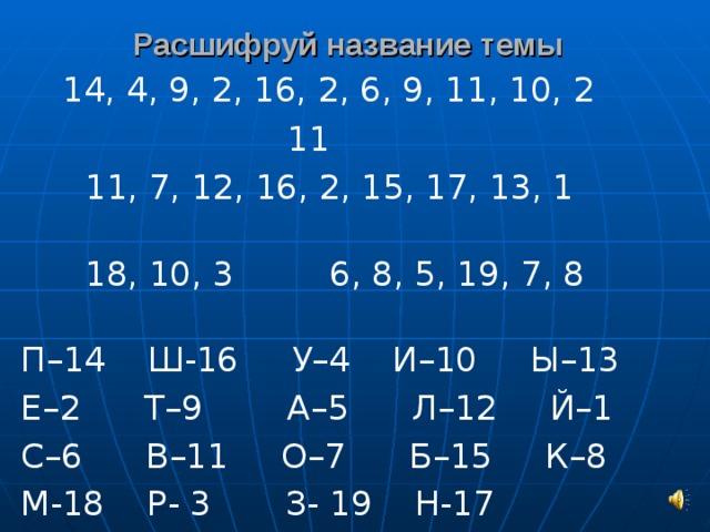 Расшифруй название темы  14, 4, 9, 2, 16, 2, 6, 9, 11, 10, 2  11  11, 7, 12, 16, 2, 15, 17, 13, 1  18, 10, 3 6, 8, 5, 19, 7, 8  П–14 Ш-16 У–4 И–10 Ы–13 Е–2 Т–9 А–5 Л–12 Й–1 С–6 В–11 О–7 Б–15 К–8 М-18 Р- 3 З- 19 Н-17