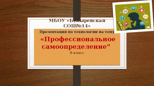 МБОУ «Буныревская СОШ№14» Презентация по технологии на тему  «Профессиональное самоопределение