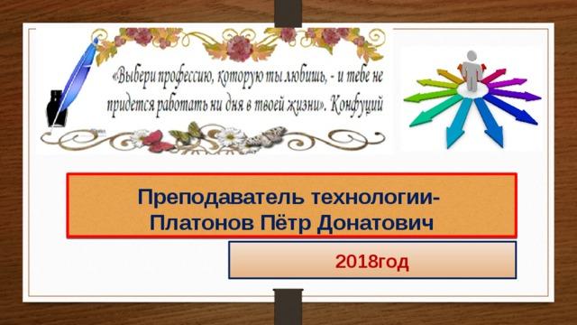 Преподаватель технологии-  Платонов Пётр Донатович 2018год