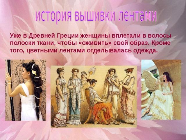 Уже в Древней Греции женщины вплетали в волосы полоски ткани, чтобы «оживить» свой образ. Кроме того, цветными лентами отделывалась одежда.