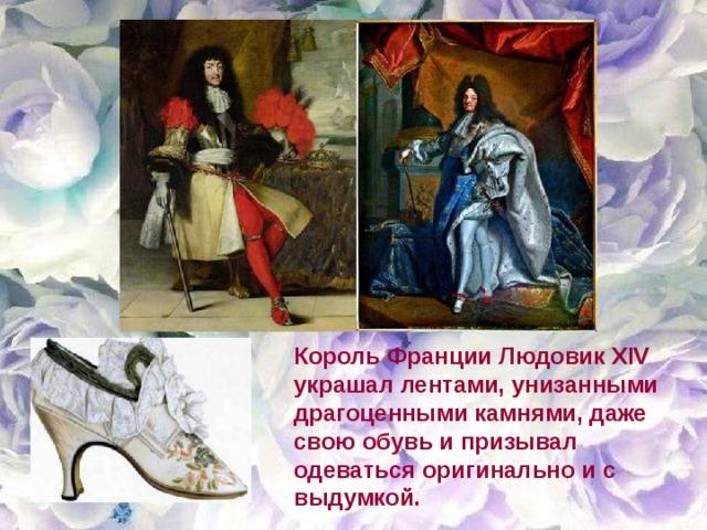Король Франции Людовик XIV украшал лентами, унизанными драгоценными камнями, даже свою обувь и призывал одеваться оригинально и с выдумкой.