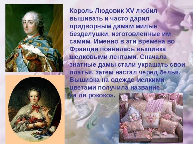 Король Людовик XV любил вышивать и часто дарил придворным дамам милые безделушки, изготовленные им самим. Именно в эти времена во Франции появилась вышивка шелковыми лентами. Сначала знатные дамы стали украшать свои платья, затем настал черед белья. Вышивка на одежде мелкими цветами получила название «а ля рококо».