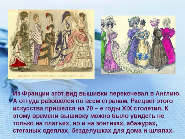 Из Франции этот вид вышивки перекочевал в Англию. А оттуда разошелся по всем странам. Расцвет этого искусства пришелся на 70 – е годы XIX столетия. К этому времени вышивку можно было увидеть не только на платьях, но и на зонтиках, абажурах, стеганых одеялах, безделушках для дома и шляпах.