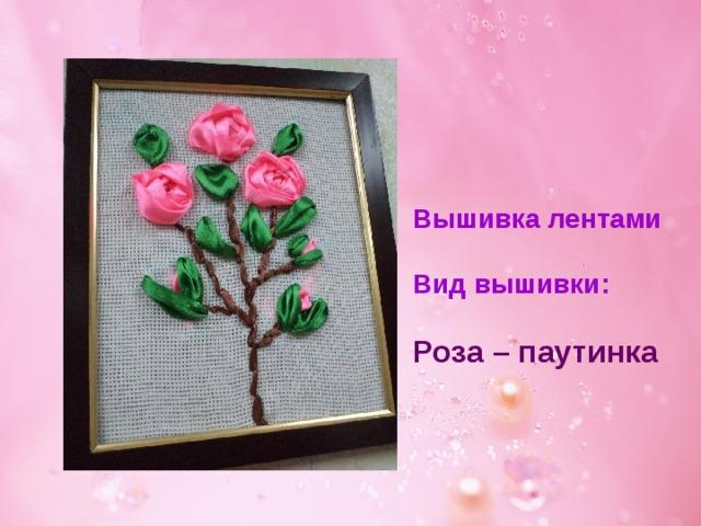 Вышивка лентами  Вид вышивки:  Роза – паутинка