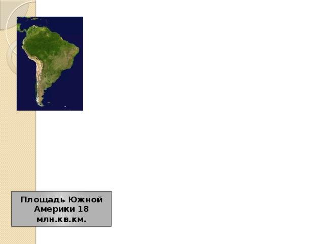 Физико-географическое положение и история открытия Южной Америки Площадь Южной Америки 18 млн.кв.км.