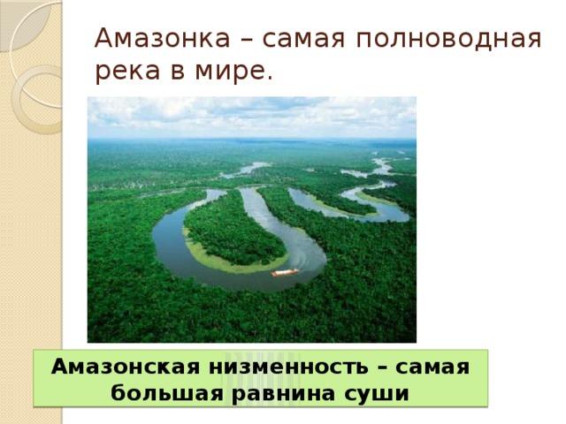 Амазонка – самая полноводная река в мире. Амазонская низменность – самая большая равнина суши
