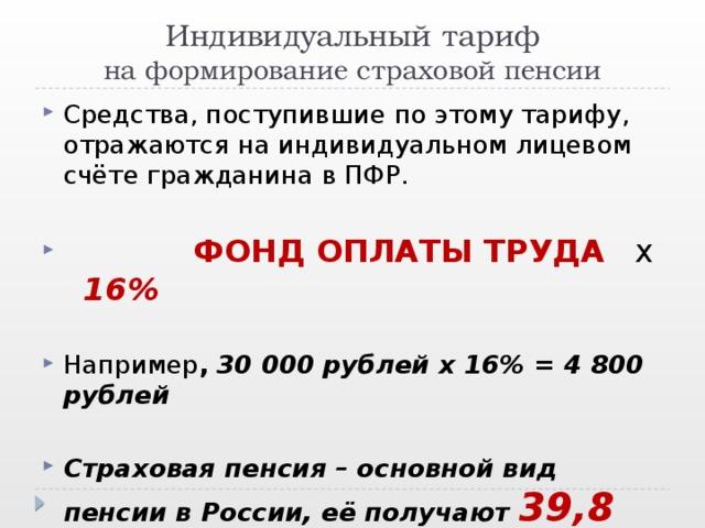 Индивидуальный тариф  на формирование страховой пенсии Средства, поступившие по этому тарифу, отражаются на индивидуальном лицевом счёте гражданина в ПФР.  ФОНД ОПЛАТЫ ТРУДА х 16%   Например ,  30 000 рублей х 16% = 4 800 рублей