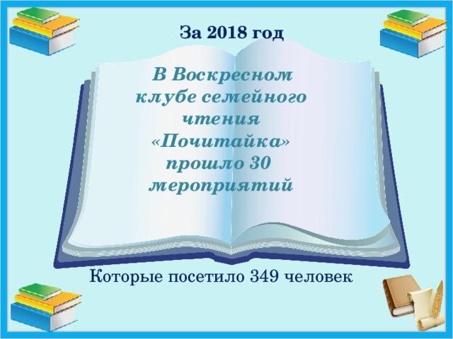 За 2018 год  В Воскресном  клубе семейного  чтения  «Почитайка»  прошло 30  мероприятий   Которые посетило 349 человек