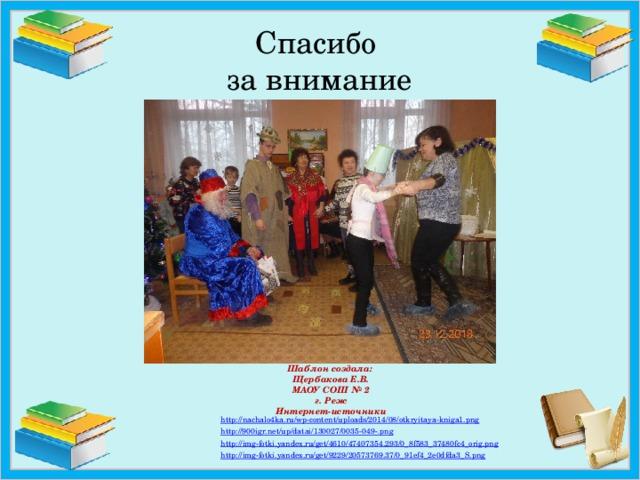 Спасибо  за внимание Шаблон создала:  Щербакова Е.В.  МАОУ СОШ № 2  г. Реж  Интернет-источники http :// nachalo4ka.ru/wp-content/uploads/2014/08/otkryitaya-kniga1.png http://900igr.net/up/datai/130027/0035-049-. png http:// img-fotki.yandex.ru/get/4610/47407354.293/0_8f583_37480fc4_orig.png http:// img-fotki.yandex.ru/get/9229/20573769.37/0_91ef4_2e0dfda3_S.png