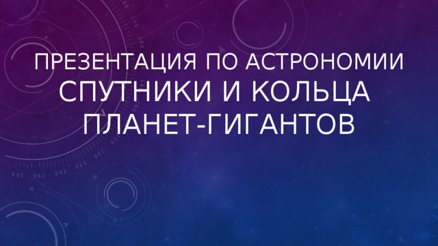 Презентация по астрономии  Спутники и кольца  планет-гигантов