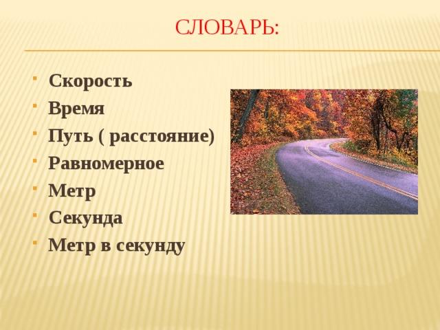 Словарь: Скорость Время Путь ( расстояние) Равномерное Метр Секунда Метр в секунду