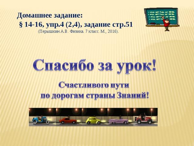 Домашнее задание:  § 14-16, упр.4 (2,4), задание стр.51 (Перышкин А.В. Физика. 7 класс. М., 2016).