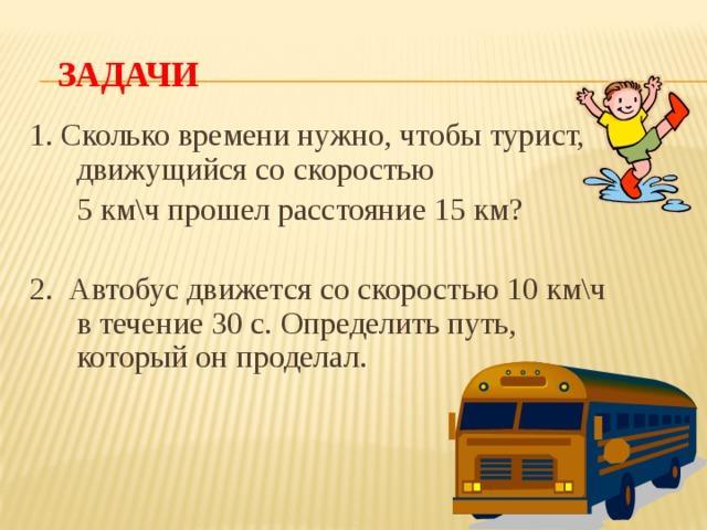 Задачи 1. Сколько времени нужно, чтобы турист, движущийся со скоростью  5 км\ч прошел расстояние 15 км? 2. Автобус движется со скоростью 10 км\ч в течение 30 с. Определить путь, который он проделал.