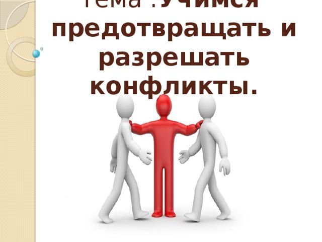 Тема : Учимся предотвращать и разрешать конфликты.