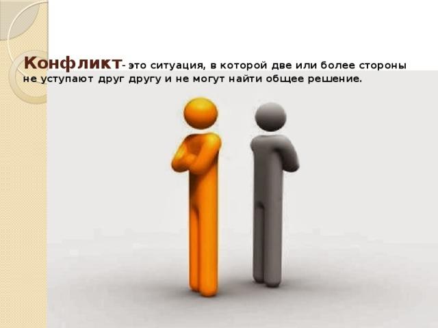 Конфликт -  это ситуация, в которой две или более стороны не уступают друг другу и не могут найти общее решение.