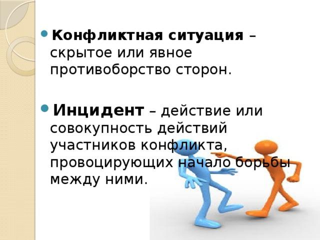Конфликтная ситуация – скрытое или явное противоборство сторон. Инцидент  – действие или совокупность действий участников конфликта, провоцирующих начало борьбы между ними.
