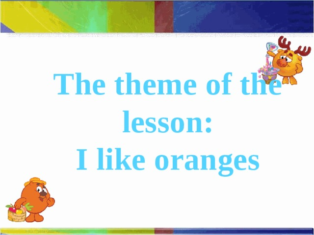The theme of the lesson: I like oranges