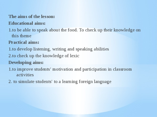 The aims of the lesson: Educational aims: 1.to be able to speak about the food. To check up their knowledge on this theme Practical aims: 1.to develop listening, writing and speaking abilities 2.to check up the knowledge of lexic Developing aims: 1.to improve students' motivation and participation in classroom activities 2. to simulate students' to a learning foreign language