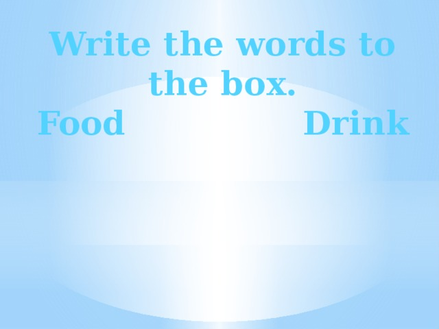 Write the words to the box. Food Drink